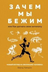 Бернд Хайнрих - Зачем мы бежим, или Как догнать свою антилопу. Новый взгляд на эволюцию человека