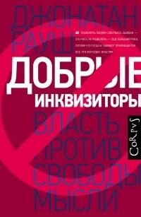 Джонатан Рауш - Добрые инквизиторы. Власть против свободы мысли