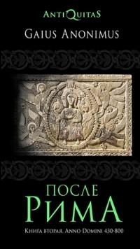 Гай Аноним - После Рима. 430-800 по Рождеству. От «солдатских императоров» до Карла Великого. Книга вторая