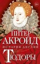 Питер Акройд - Тюдоры: От Генриха VIII до Елизаветы I