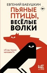 Евгений Бабушкин - Пьяные птицы, веселые волки