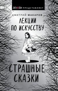 Дмитрий Макаров - Лекции по искусству. Страшные сказки
