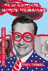 Ричард Фейнман - Та ви жартуєте, містере Фейнман! Пригоди допитливого дивака