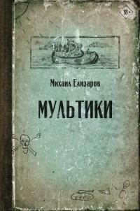 Михаил Елизаров - Мультики