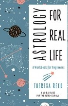Theresa Reed - Astrology for Real Life: A Workbook for Beginners (A No B.S. Guide for the Astro-Curious)