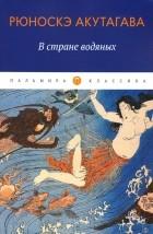 Рюноскэ Акутагава - В стране водяных (сборник)