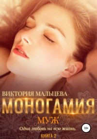 Виктория Мальцева - Моногамия. Книга 2. Муж