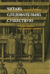 Валентин Юркин - Читаю, следовательно, существую. Феномен чтения: труд, привычка, радость