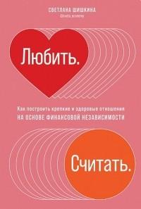 Светлана Шишкина - Любить. Считать. Как построить крепкие и здоровые отношения на основе финансовой независимости