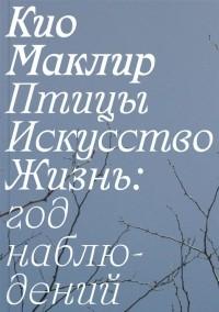 Кио Маклир - Птицы, искусство, жизнь: год наблюдений