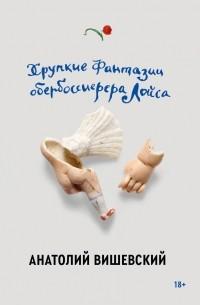 Анатолий Вишевский - Хрупкие фантазии обербоссиерера Лойса