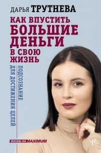 Дарья Трутнева - Как впустить большие деньги в свою жизнь. Подсознание для достижения целей