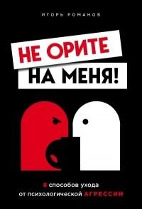 Игорь Романов - Не орите на меня! 8 способов ухода от психологической агрессии