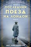Мег Клейтон - Последний поезд на Лондон