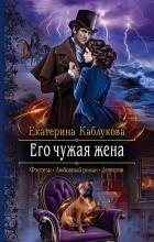 Екатерина Каблукова - Его чужая жена