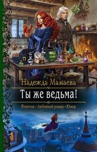 Надежда Мамаева - Ты же ведьма!
