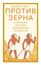 Джеймс С. Скотт - Против зерна: глубинная история древнейших государств
