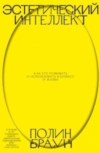 Полин Браун - Эстетический интеллект. Как его развивать и использовать в бизнесе и жизни