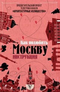 Павел Гнилорыбов - Архитектурные излишества. Как полюбить Москву