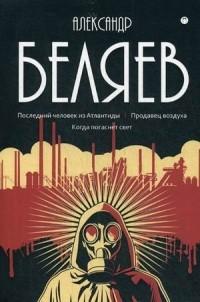 Александр Беляев - Последний человек из Атлантиды. Продавец воздуха. Когда погаснет свет (сборник)