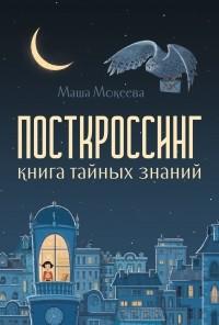 Маша Мокеева - Посткроссинг. Книга тайных знаний