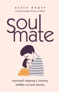 Хелен Фишер - Soulmate. Научный подход к поиску любви на всю жизнь