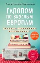 Инна Метельская-Шереметьева - Галопом по вкусным Европам. Большое кулинарное путешествие