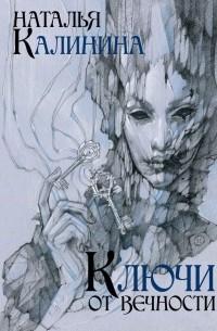 Наталья Калинина - Ключи от вечности