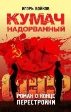 Игорь Бойков - Кумач надорванный. Роман о конце перестройки