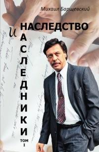 Михаил Барщевский - Наследство и наследники. Том 1