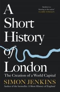 Саймон Дженкинс - A Short History of London : The Creation of a World Capital