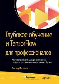 Сантану Паттанаяк - Глубокое обучение и TensorFlow для профессионалов. Математический подход к построению систем искусственного интеллекта на Python