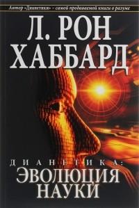 Лафайет Рональд Хаббард - Дианетика. Эволюция науки