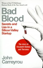 John Carreyrou - Bad Blood: Secrets and Lies in a Silicon Valley Startup