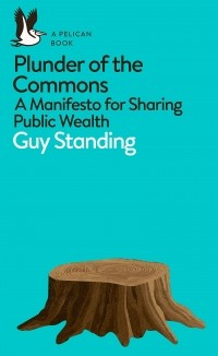 Guy Standing - Plunder of the Commons. A Manifesto for Sharing Public Wealth