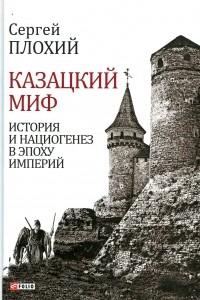 Сергей Плохий - Казацкий миф. История и нациогенез в эпоху империй