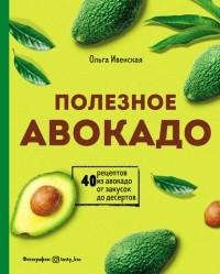 Ольга Ивенская - Полезное авокадо. 40 рецептов из авокадо от закусок до десертов