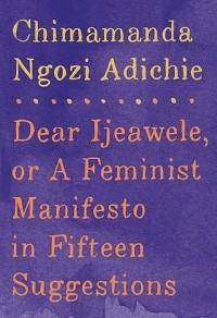 Чимаманда Нгози Адичи - Dear Ijeawele, Or A Feminist Manifesto In Fifteen Suggestion