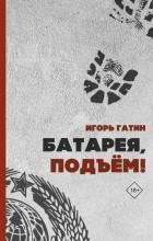 Игорь Гатин - Батарея, подъем!