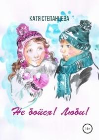 Катя Степанцева - Не бойся! Люби! Сборник рассказов