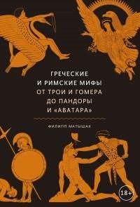 Филипп Матышак - Греческие и римские мифы. От Трои и Гомера до Пандоры и «Аватара»