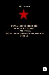 Денис Юрьевич Соловьев - Командиры дивизий Красной Армии 1941-1945 гг. Том 45