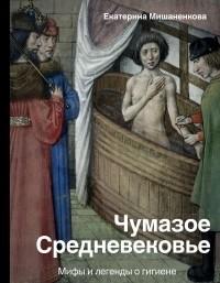 Екатерина Мишаненкова - Чумазое средневековье. Мифы и легенды о гигиене