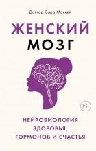 Сара Маккей - Женский мозг: нейробиология здоровья, гормонов и счастья