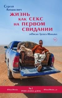Сергей Анашкевич - Жизнь как секс на первом свидании. Записки Тревел-Маньяка