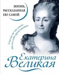 Екатерина Великая - Екатерина Великая. Жизнь, рассказанная ею самой