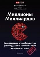Максим Михеенко - Миллионы миллиардов. Как стартовать в игровой индустрии, работая удаленно, заработать денег и создать игру своей мечты