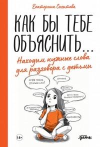 Екатерина Сигитова - Как бы тебе объяснить: находим нужные слова для разговора с детьми