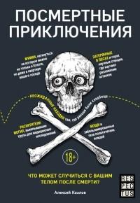 Алексей Козлов - Посмертные приключения. Что может случиться с вашим телом после смерти?
