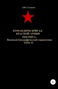 Денис Юрьевич Соловьев - Командиры бригад Красной Армии 1924-1945 гг. Том 13